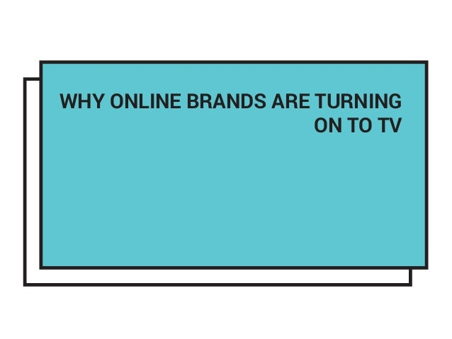 WHY ONLINE BRANDS ARE TURNING ON TO TV