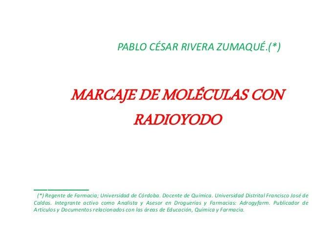 MARCAJE DE MOLÉCULAS CON RADIOYODO PABLO CÉSAR RIVERA ZUMAQUÉ.(*) ________ (*) Regente de Farmacia; Universidad de Córdoba...
