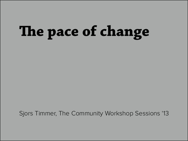 The pace of change Sjors Timmer, The Community Workshop Sessions '13