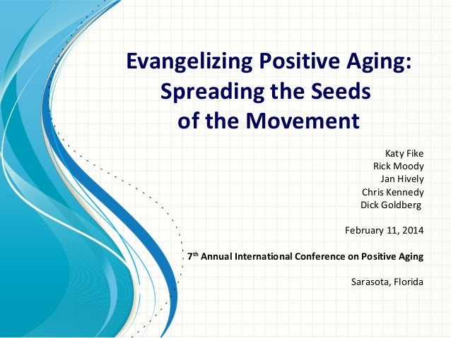 Evangelizing Positive Aging: Spreading the Seeds of the Movement Katy Fike Rick Moody Jan Hively Chris Kennedy Dick Goldbe...