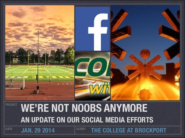 PROJECT  WE'RE NOT NOOBS ANYMORE	 AN UPDATE ON OUR SOCIAL MEDIA EFFORTS  DATE  JAN. 29 2014  CLIENT  THE COLLEGE AT BROCKP...