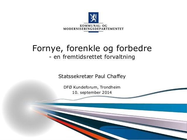 Fornye, forenkle og forbedre  - en fremtidsrettet forvaltning  Statssekretær Paul Chaffey  DFØ Kundeforum, Trondheim  Komm...