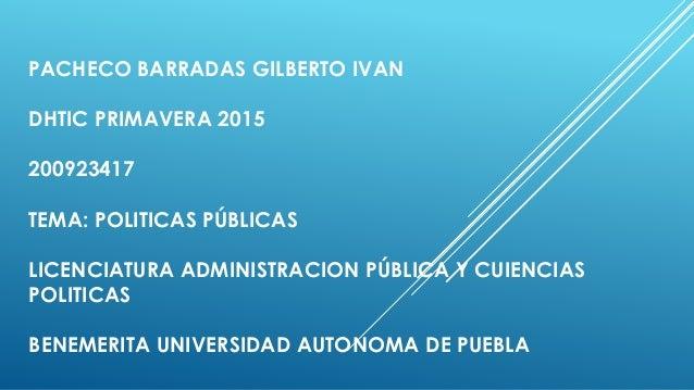 PACHECO BARRADAS GILBERTO IVAN DHTIC PRIMAVERA 2015 200923417 TEMA: POLITICAS PÚBLICAS LICENCIATURA ADMINISTRACION PÚBLICA...