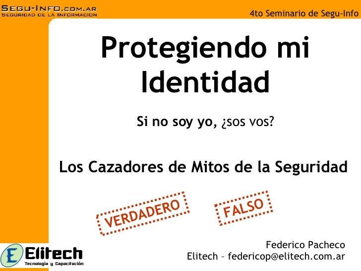 Protegiendo mi Identidad Si no soy yo,  ¿sos vos? Federico Pacheco Elitech – federicop@elitech.com.ar Los Cazadores de Mit...