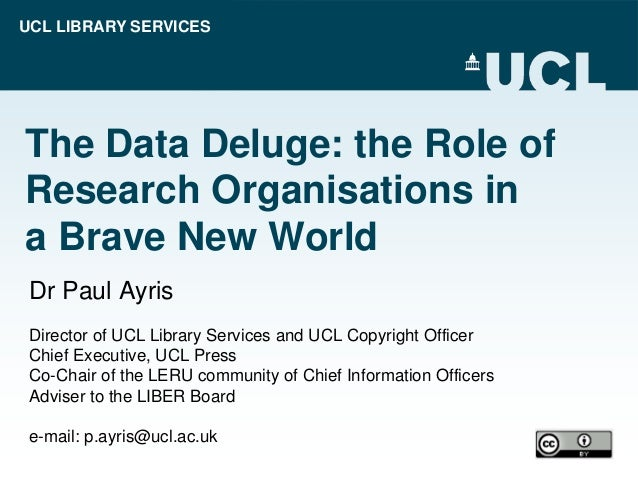 UCL LIBRARY SERVICES The Data Deluge: the Role of Research Organisations in a Brave New World Dr Paul Ayris Director of UC...