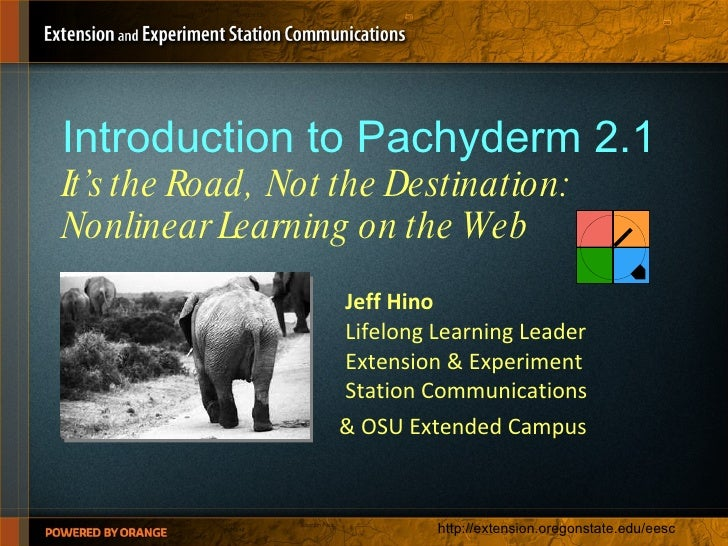 Introduction to Pachyderm 2.1 It's the Road,  Not the Destination:  Nonlinear Learning on the Web <ul><ul><li>Jeff Hino Li...