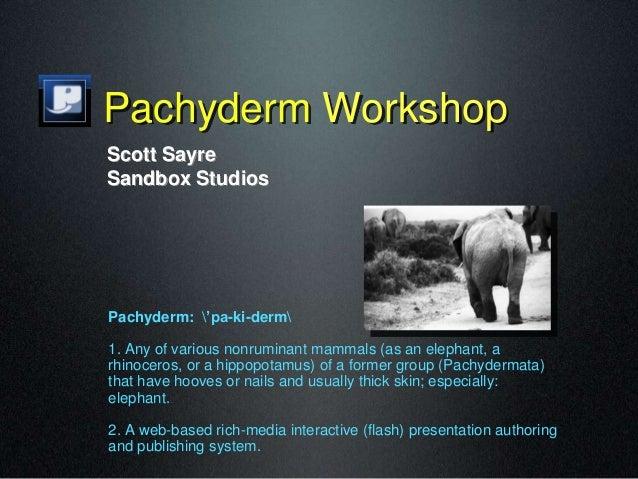 Pachyderm Workshop Pachyderm: 'pa-ki-derm 1. Any of various nonruminant mammals (as an elephant, a rhinoceros, or a hippop...