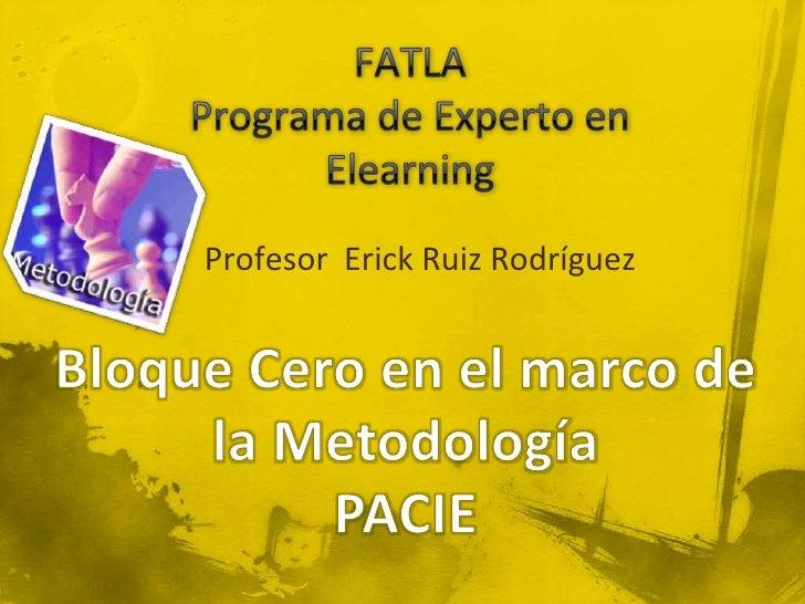 FATLAPrograma de Experto en Elearning<br />Profesor  Erick Ruiz Rodríguez<br />Bloque Cero en el marco de la Metodología<b...
