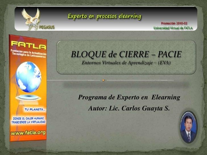 BLOQUE de CIERRE – PACIE Entornos Virtuales de Aprendizaje – (EVA)<br />Programa de Experto en Elearning<br />Autor: Lic. ...