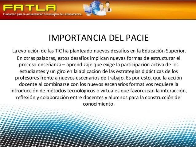 IMPORTANCIA DEL PACIE La evolución de las TIC ha planteado nuevos desafíos en la Educación Superior.    En otras palabras,...