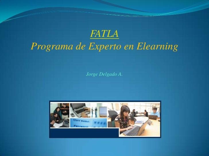 FATLA<br />Programa de Experto en Elearning<br />Jorge Delgado A.<br />