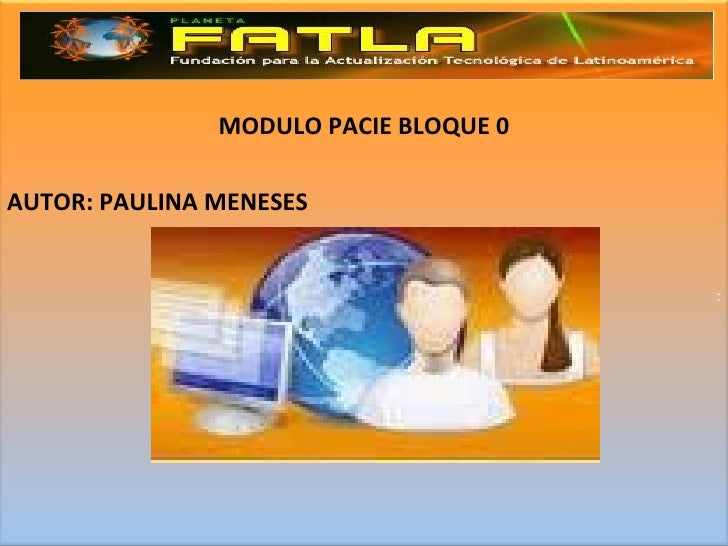 MODULO PACIE BLOQUE 0 AUTOR: PAULINA MENESES :