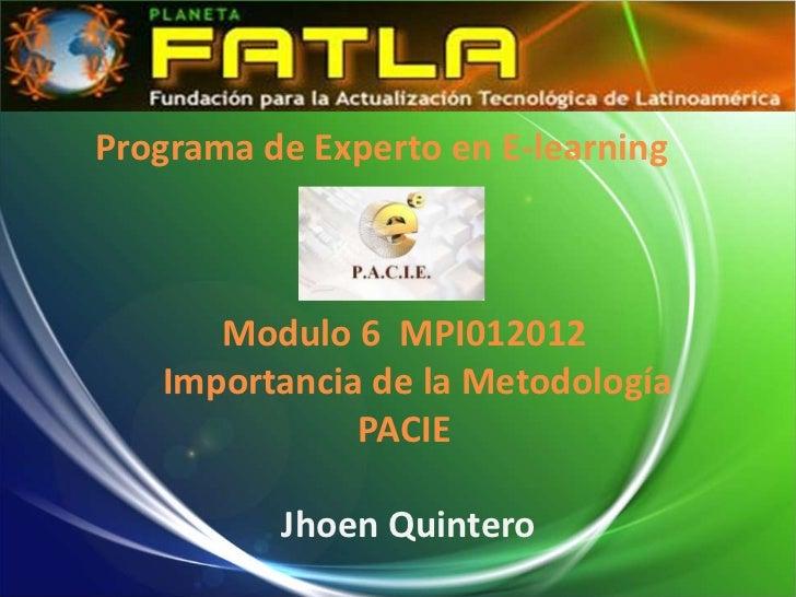 Programa de Experto en E-learning      Modulo 6 MPI012012   Importancia de la Metodología              PACIE          Jhoe...