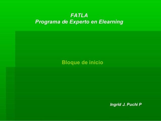 FATLA Programa de Experto en Elearning Bloque de inicio Ingrid J. Puchi P