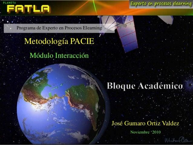 Programa de Experto en Procesos Elearning Metodología PACIE Módulo Interacción José Gumaro Ortiz Valdez Noviembre '2010