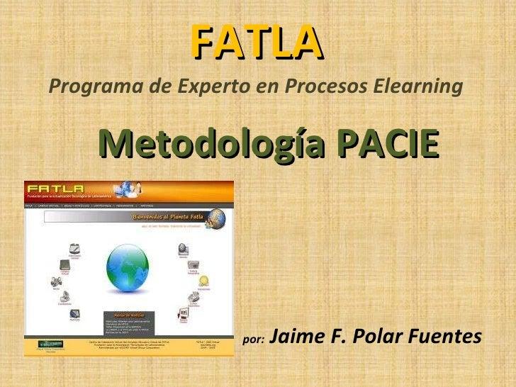 FATLA Programa de Experto en Procesos Elearning Metodología PACIE por:  Jaime F. Polar Fuentes