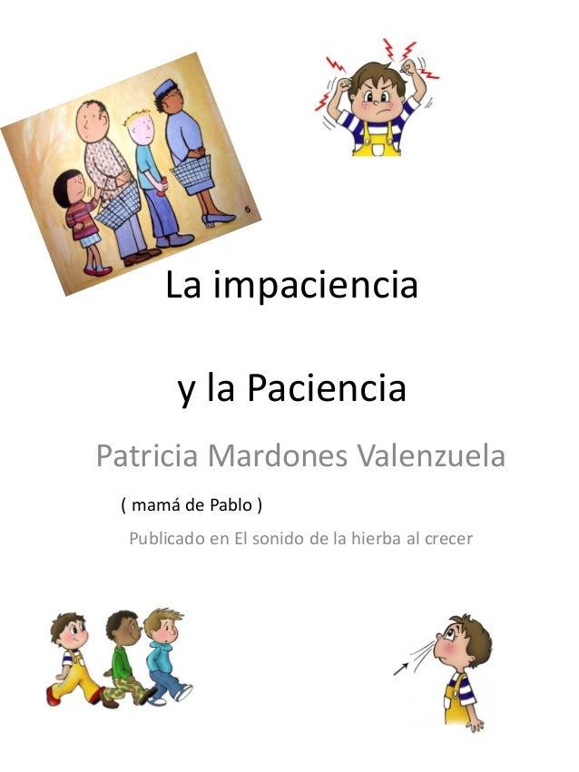 La impaciencia y la Paciencia Patricia Mardones Valenzuela Publicado en El sonido de la hierba al crecer ( mamá de Pablo )
