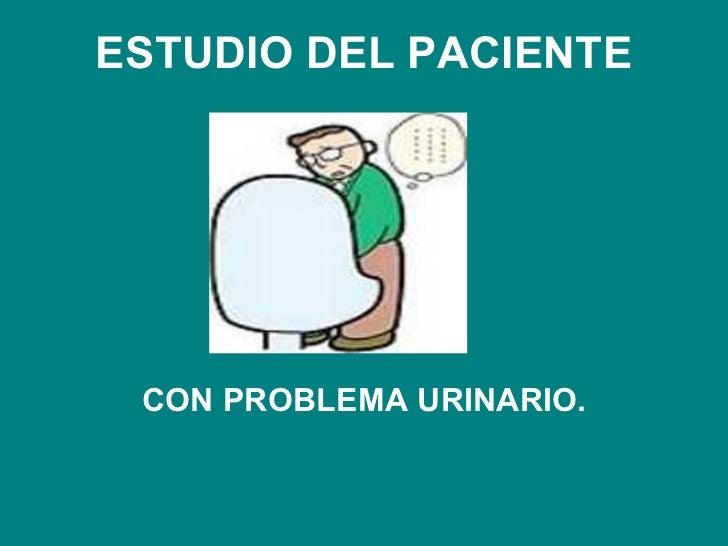 ESTUDIO DEL PACIENTE CON PROBLEMA URINARIO.