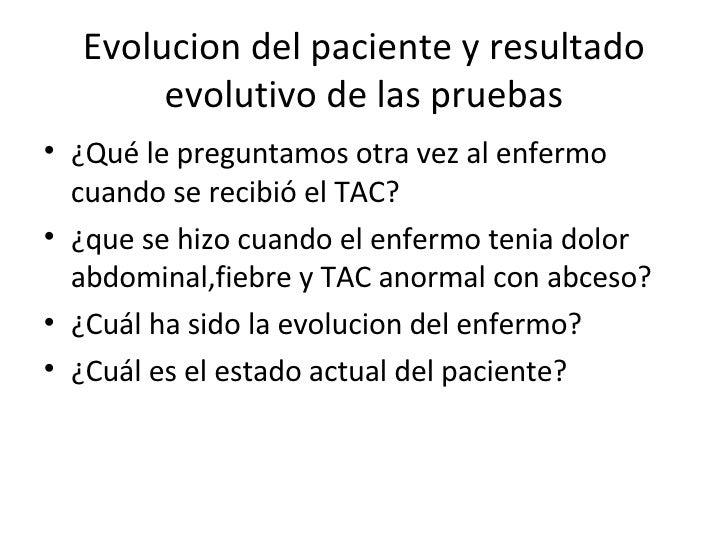 Evolucion del paciente y resultado evolutivo de las pruebas <ul><li>¿Qué le preguntamos otra vez al enfermo cuando se reci...