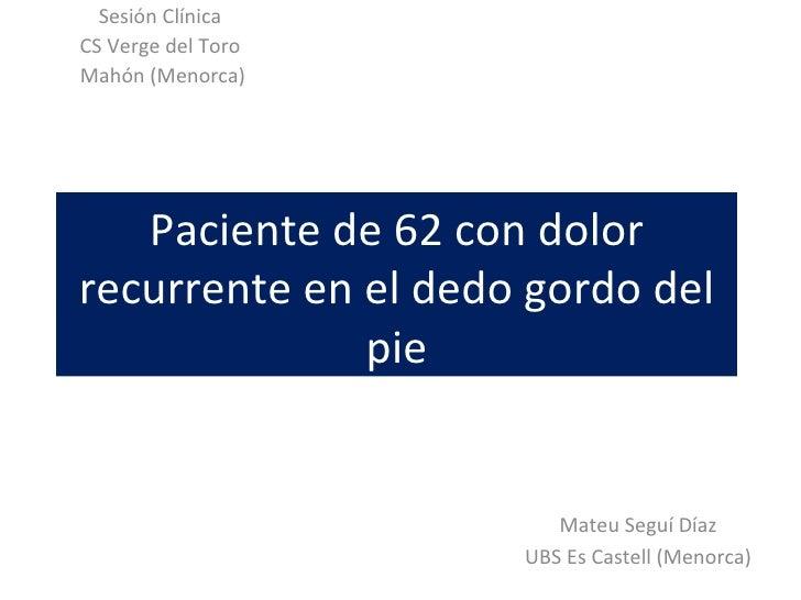 Sesión ClínicaCS Verge del ToroMahón (Menorca)   Paciente de 62 con dolorrecurrente en el dedo gordo del              pie ...