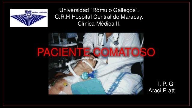 "Universidad ""Rómulo Gallegos"". C.R.H Hospital Central de Maracay. Clínica Médica II. I. P. G: Araci Pratt PACIENTE COMATOSO"