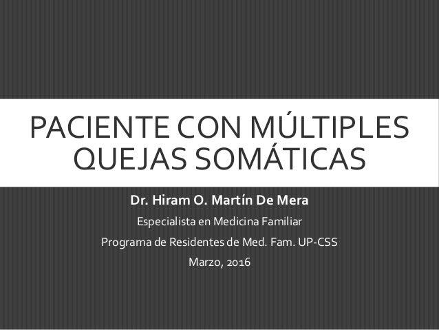 PACIENTE CON MÚLTIPLES QUEJAS SOMÁTICAS Dr. Hiram O. Martín De Mera Especialista en Medicina Familiar Programa de Resident...