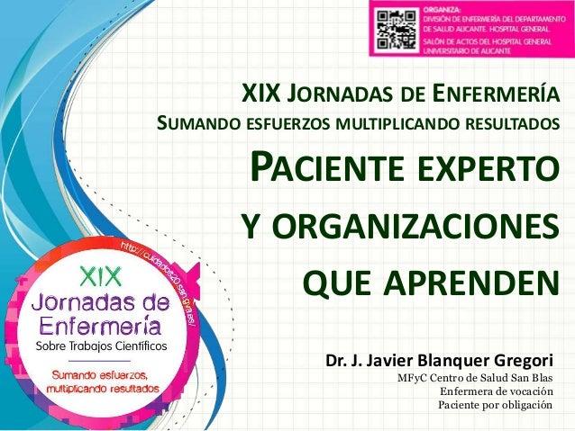 XIX JORNADAS DE ENFERMERÍA SUMANDO ESFUERZOS MULTIPLICANDO RESULTADOS  PACIENTE EXPERTO Y ORGANIZACIONES QUE APRENDEN Dr. ...