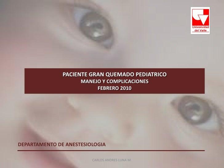 PACIENTE GRAN QUEMADO PEDIATRICOMANEJO Y COMPLICACIONESFEBRERO 2010<br />CARLOS ANDRES LUNA M.<br />DEPARTAMENTO DE ANESTE...