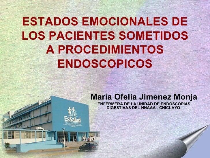 ESTADOS EMOCIONALES DE LOS PACIENTES SOMETIDOS A PROCEDIMIENTOS ENDOSCOPICOS María Ofelia Jimenez Monja ENFERMERA DE LA UN...