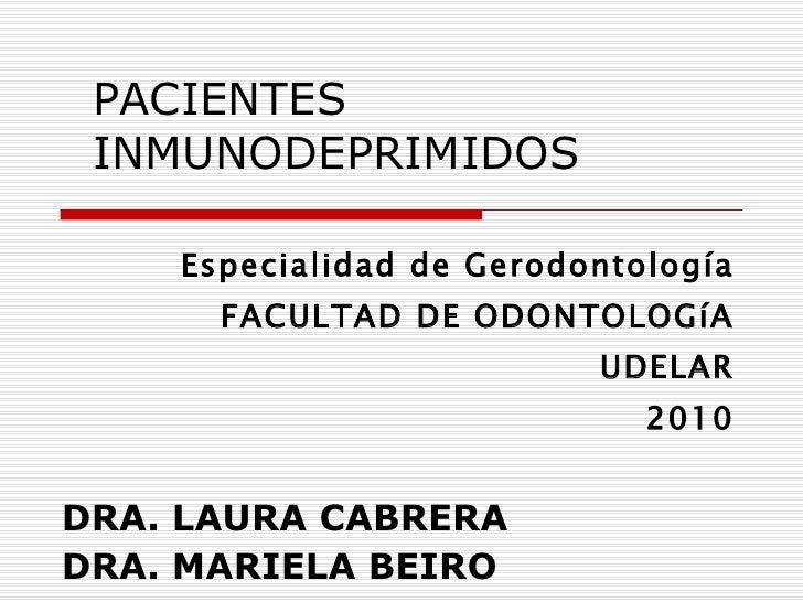 PACIENTES INMUNODEPRIMIDOS Especialidad de Gerodontología FACULTAD DE ODONTOLOGíA UDELAR 2010 DRA. LAURA CABRERA DRA. MARI...