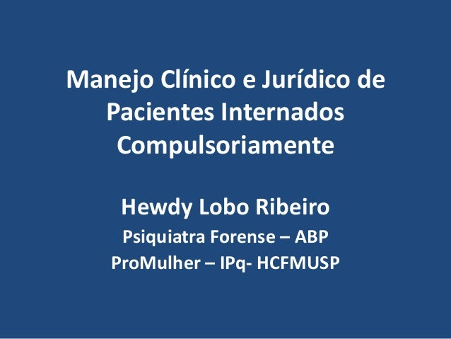 Manejo Clínico e Jurídico de  Pacientes Internados  Compulsoriamente  Hewdy Lobo Ribeiro  Psiquiatra Forense – ABP  ProMul...