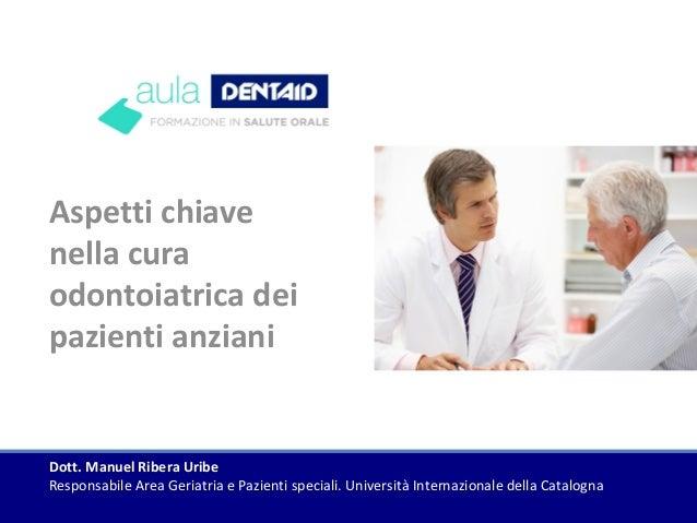 Aspetti chiave nella cura odontoiatrica dei pazienti anziani Dott. Manuel Ribera Uribe Responsabile Area Geriatria e Pazie...