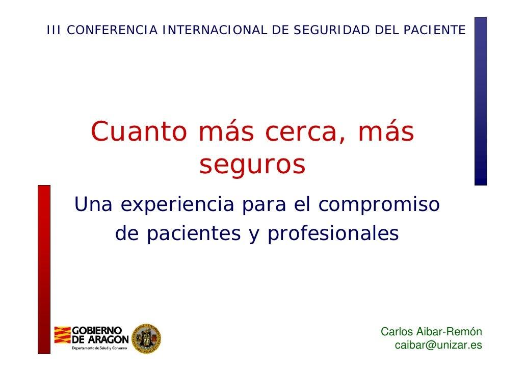 III CONFERENCIA INTERNACIONAL DE SEGURIDAD DEL PACIENTE          Cuanto más cerca, más             seguros    Una experien...