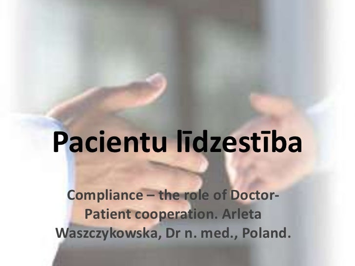 Pacientu līdzestība<br />Compliance – the role of Doctor-Patient cooperation. Arleta Waszczykowska, Dr n. med., Poland.<br />