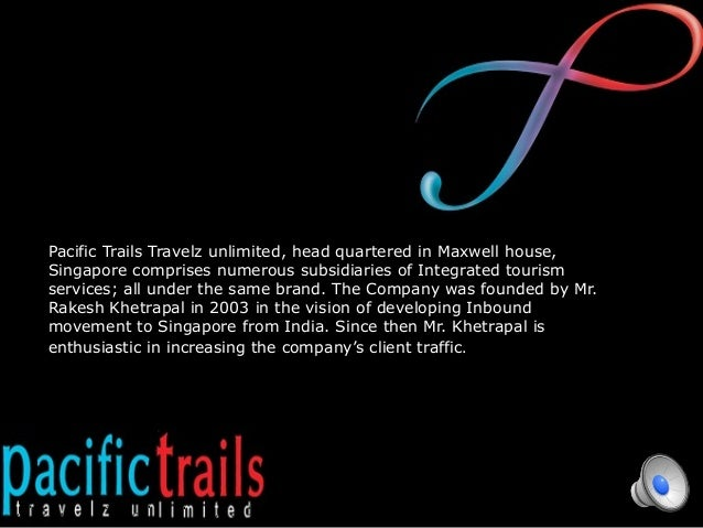 Pacific Trails Travelz unlimited, head quartered in Maxwell house, Singapore comprises numerous subsidiaries of Integrated...