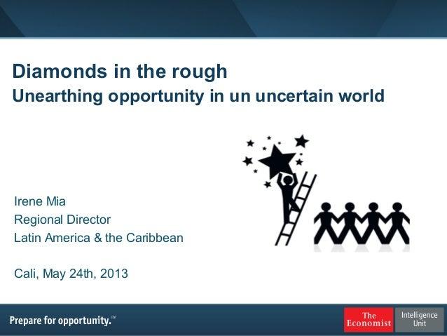 Diamonds in the roughUnearthing opportunity in un uncertain worldIrene MiaRegional DirectorLatin America & the CaribbeanCa...