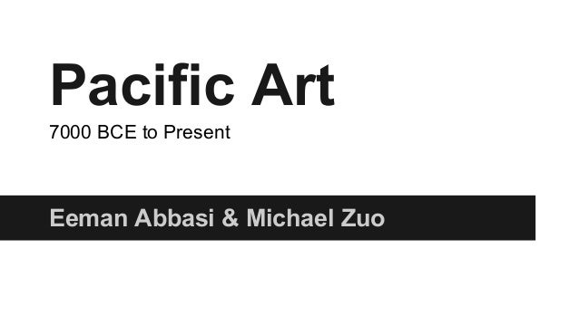 Pacific Art 7000 BCE to Present  Eeman Abbasi & Michael Zuo