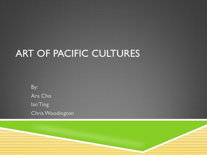 ART OF PACIFIC CULTURES By:  Ara Cho Ian Ting Chris Woodington