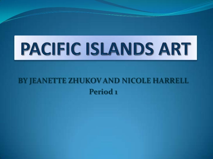 PACIFIC ISLANDS ART<br />BY JEANETTE ZHUKOV AND NICOLE HARRELL<br />Period 1<br />