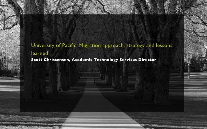 University of Pacific: Migration approach, strategy and lessons learned   Scott Christensen, Academic Technology Services ...