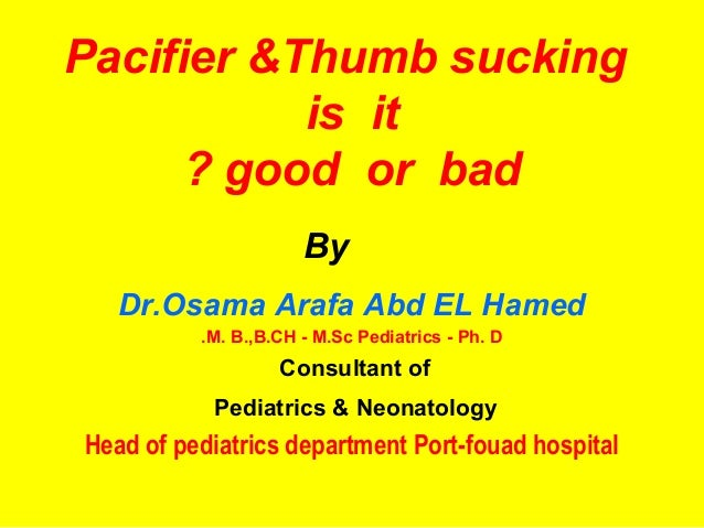 Pacifier &Thumb sucking           is it      ? good or bad                      By   Dr.Osama Arafa Abd EL Hamed          ...