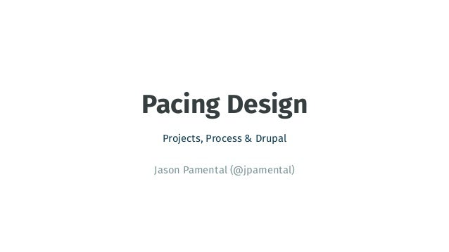 Pacing Design Projects, Process & Drupal Jason Pamental (@jpamental)