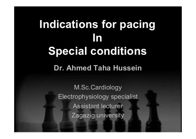 Indications for pacing In Special conditions Dr. Ahmed Taha Hussein M.Sc.Cardiology Electrophysiology specialist Assistant...