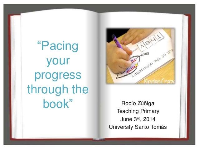 """Pacing your progress through the book"" Rocío Zúñiga Teaching Primary June 3rd, 2014 University Santo Tomás"
