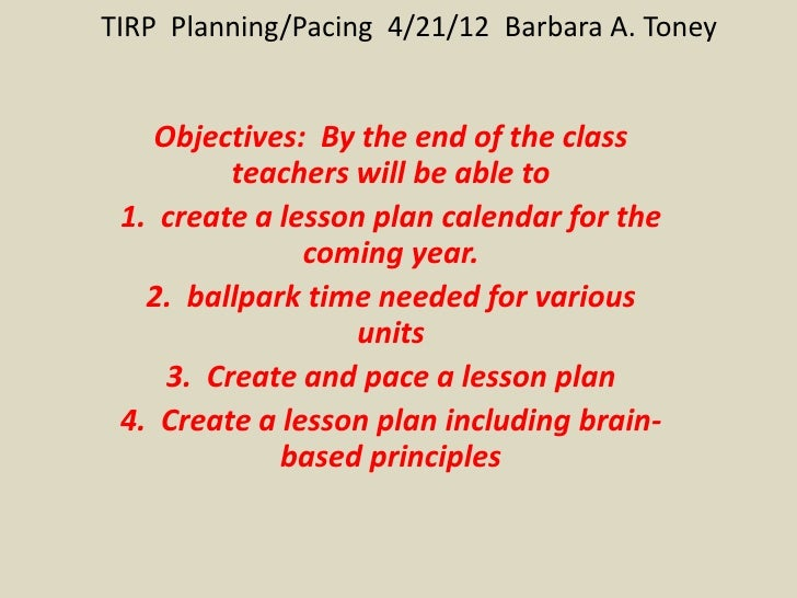 TIRP Planning/Pacing 4/21/12 Barbara A. Toney    Objectives: By the end of the class          teachers will be able to 1. ...