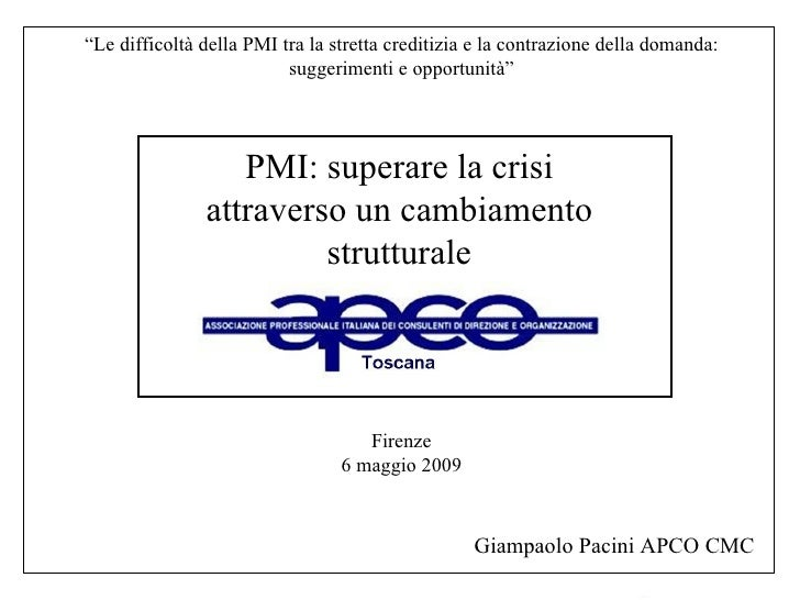 """Firenze 6 maggio 2009 PMI: superare la crisi attraverso un cambiamento strutturale Giampaolo Pacini APCO CMC """" Le difficol..."""