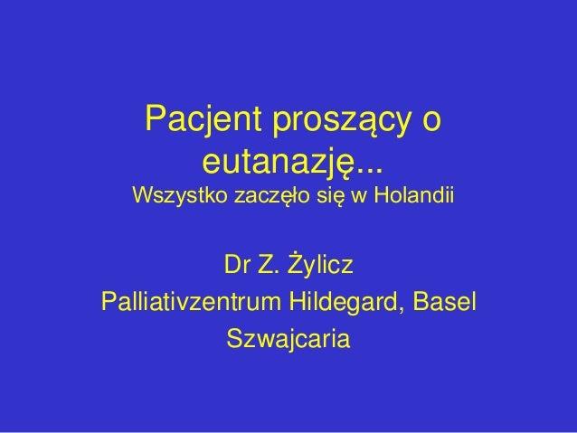 Pacjent proszący o eutanazję... Wszystko zaczęło się w Holandii Dr Z. Żylicz Palliativzentrum Hildegard, Basel Szwajcaria
