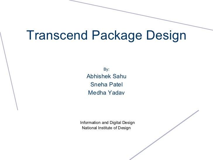 Transcend Package Design By: Abhishek Sahu Sneha Patel Medha Yadav Information and Digital Design National Institute of De...