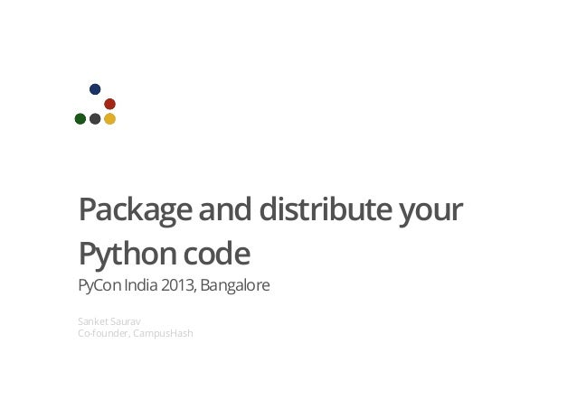 Package and distribute your Python code PyCon India2013,Bangalore Sanket Saurav Co-founder, CampusHash