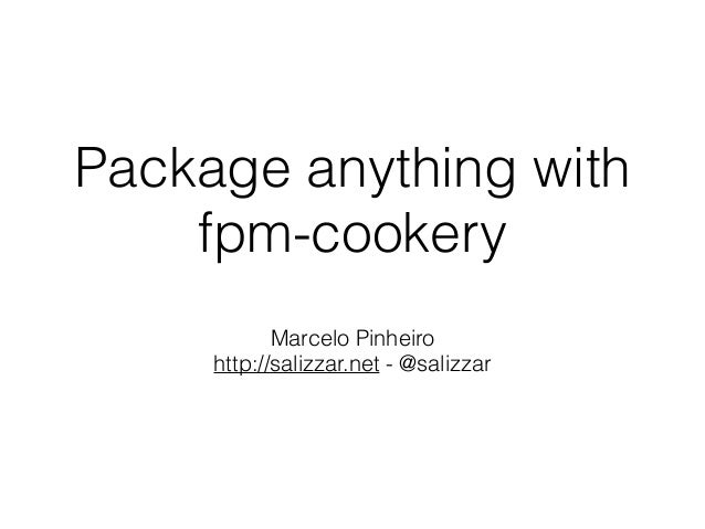 Package anything with fpm-cookery Marcelo Pinheiro http://salizzar.net - @salizzar